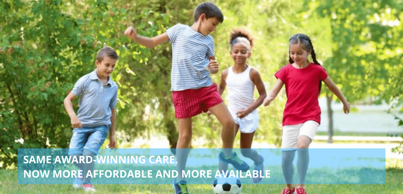 SAME AWARD WINNING CARE. NOW MORE AFFORDABLE AND MORE AVAILABLE
